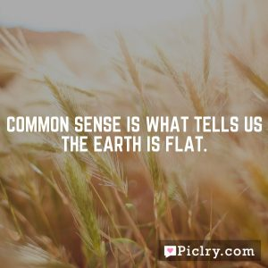 Common sense is what tells us the earth is flat.