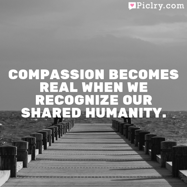 Compassion becomes real when we recognize our shared humanity.