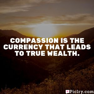 Compassion is the currency that leads to true wealth.