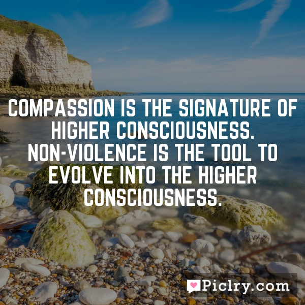 Compassion is the signature of Higher Consciousness. Non-violence is the tool to evolve into the Higher Consciousness.