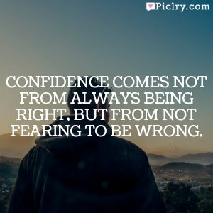 Confidence comes not from always being right, but from not fearing to be wrong.