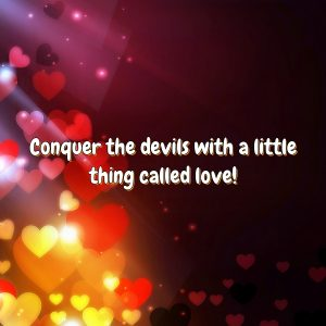Conquer the devils with a little thing called love!