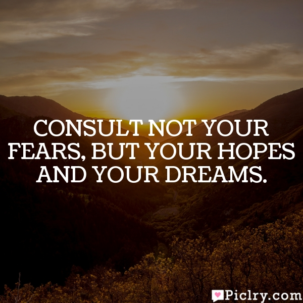 Consult not your fears, but your hopes and your dreams.