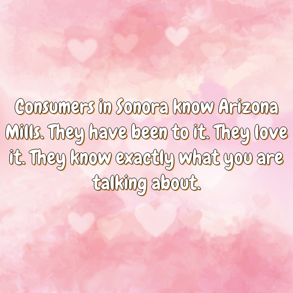 Consumers in Sonora know Arizona Mills. They have been to it. They love it. They know exactly what you are talking about.
