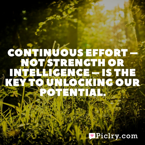 Continuous effort – not strength or intelligence – is the key to unlocking our potential.
