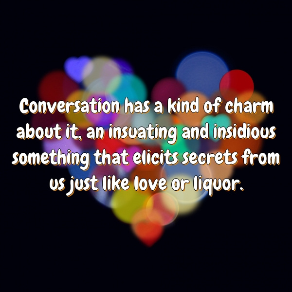 Conversation has a kind of charm about it, an insuating and insidious something that elicits secrets from us just like love or liquor.