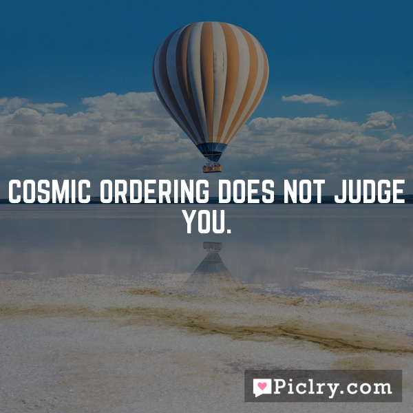 Cosmic Ordering does not judge you.