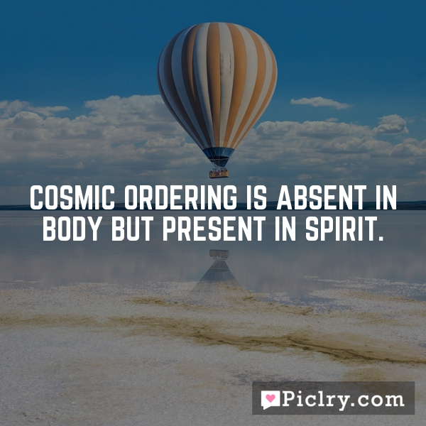 Cosmic Ordering is absent in body but present in spirit.