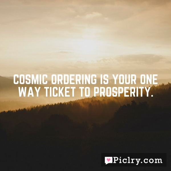 Cosmic Ordering is your one way ticket to prosperity.