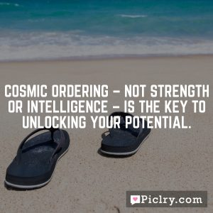 Cosmic Ordering – not strength or intelligence – is the key to unlocking your potential.