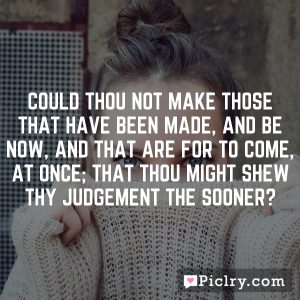 Could thou not make those that have been made, and be now, and that are for to come, at once; that thou might shew thy judgement the sooner?