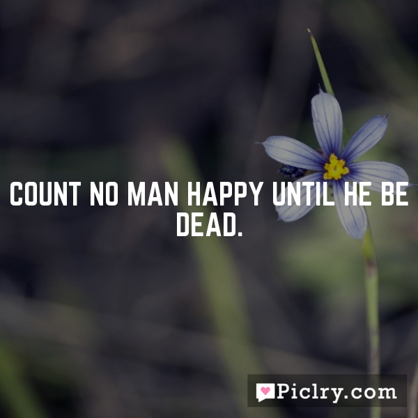 count no man happy until he be dead.