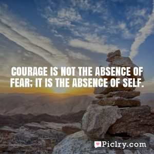 Courage is not the absence of fear; it is the absence of self.
