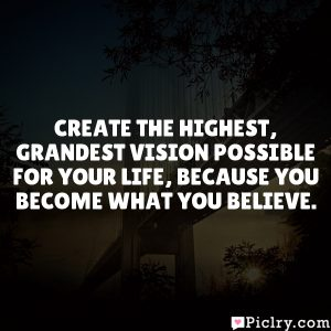 Create the highest, grandest vision possible for your life, because you become what you believe.