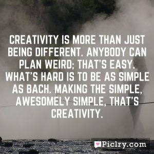 Creativity is more than just being different. Anybody can plan weird; that's easy. What's hard is to be as simple as Bach. Making the simple, awesomely simple, that's creativity.