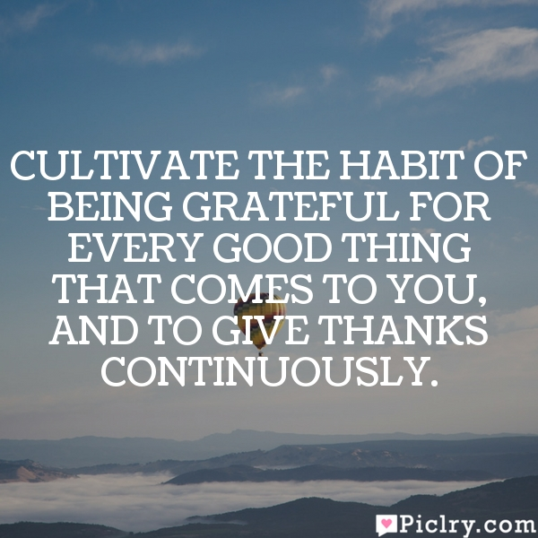 Cultivate the habit of being grateful for every good thing that comes to you, and to give thanks continuously.