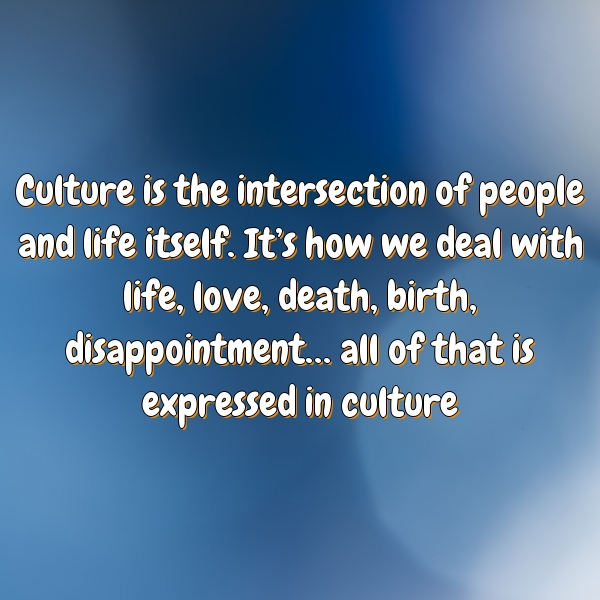 Culture is the intersection of people and life itself. It's how we deal with life, love, death, birth, disappointment… all of that is expressed in culture