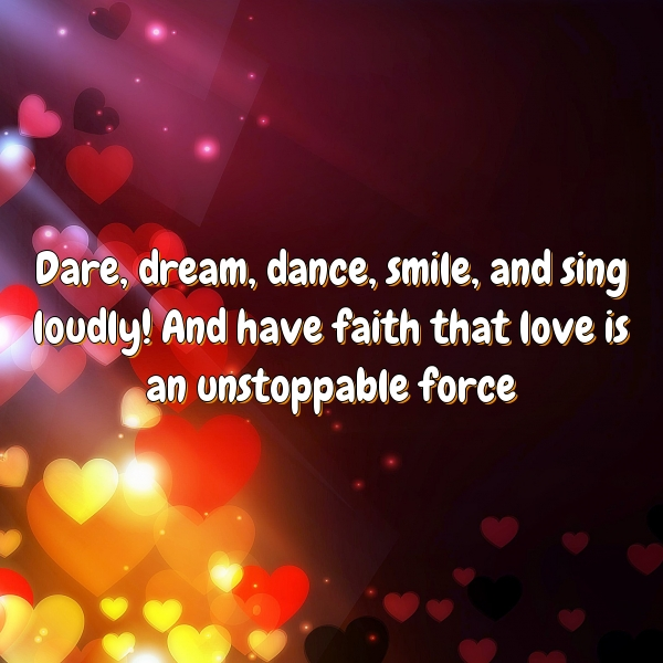 Dare, dream, dance, smile, and sing loudly! And have faith that love is an unstoppable force