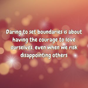 Daring to set boundaries is about having the courage to love ourselves, even when we risk disappointing others