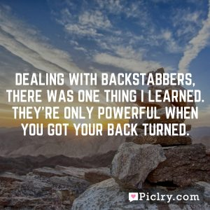 Dealing with backstabbers, there was one thing I learned. They're only powerful when you got your back turned.