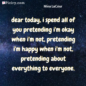 Meaning of dear today, i spend all of you pretending i'm okay when i'm not, pretending i'm happy when i'm not, pretending about everything to everyone. - Nina LaCour quote photo - full hd 4k quote wallpaper - Wall art and poster
