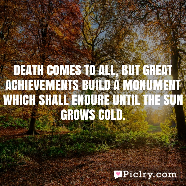 Death comes to all, but great achievements build a monument which shall endure until the sun grows cold.