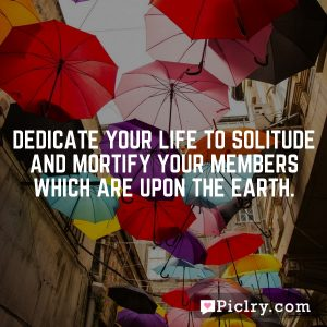 Dedicate your life to solitude and mortify your members which are upon the earth.
