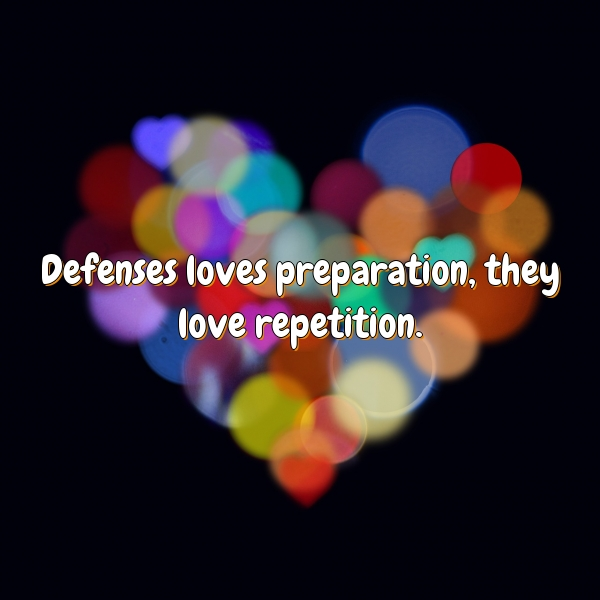 Defenses loves preparation, they love repetition.