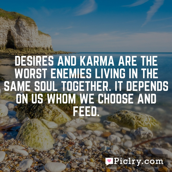 Desires and Karma are the worst enemies living in the same soul together. It depends on us whom we choose and feed.