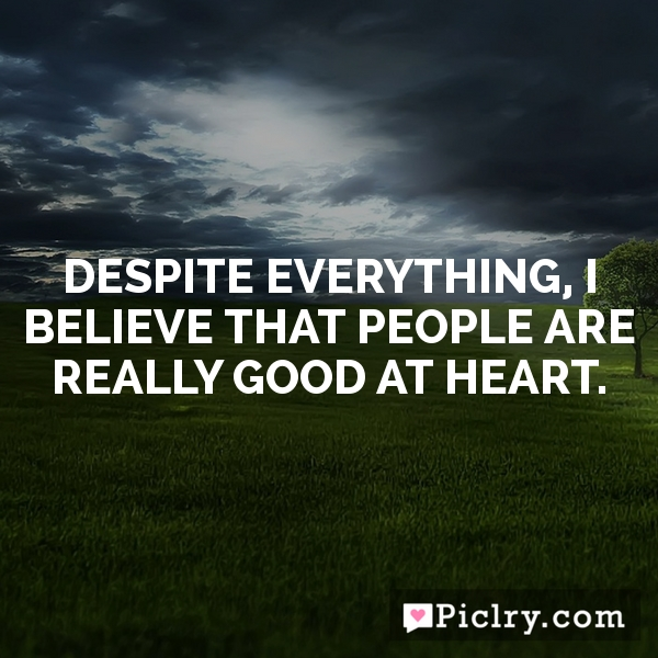 Despite everything, I believe that people are really good at heart.
