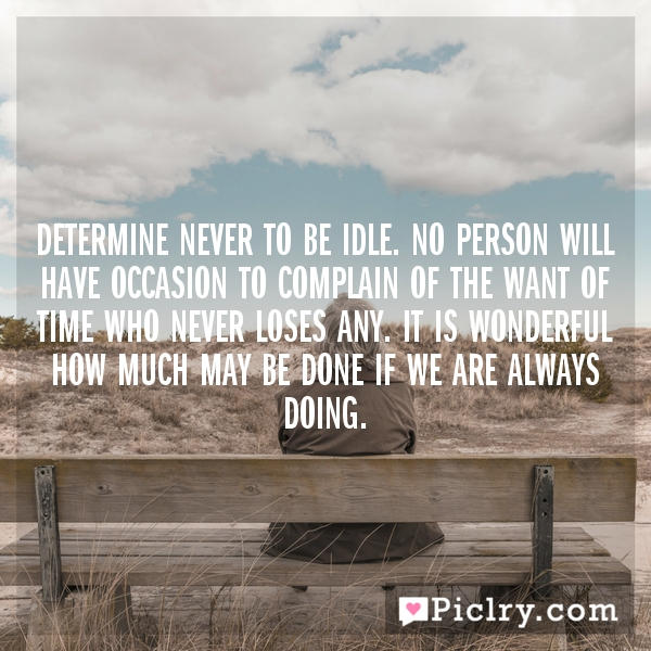 Determine never to be idle. No person will have occasion to complain of the want of time who never loses any. It is wonderful how much may be done if we are always doing.