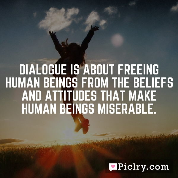 Dialogue is about freeing human beings from the beliefs and attitudes that make human beings miserable.