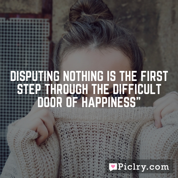 disputing nothing is the first step through the difficult door of happiness""