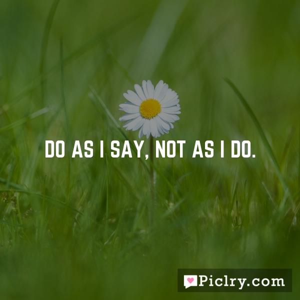 Do as I say, not as I do.