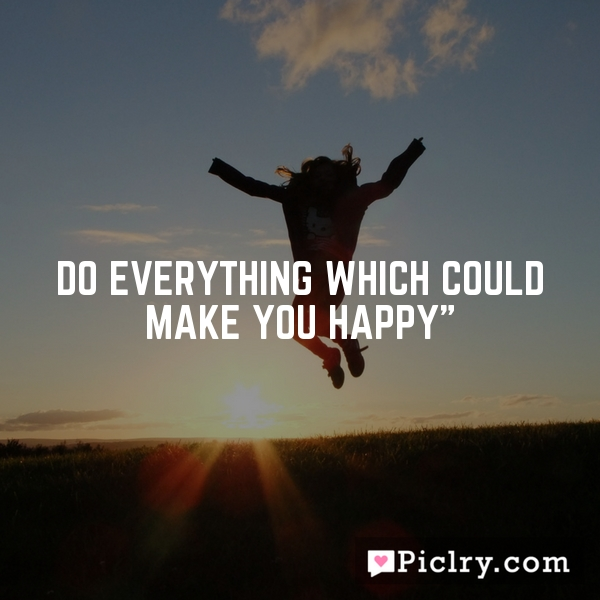 Do everything which could make you happy""