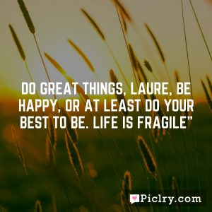 """Do great things, Laure, be happy, or at least do your best to be. Life is fragile"""""""