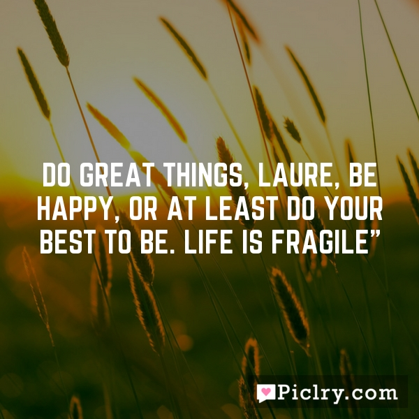 Do great things, Laure, be happy, or at least do your best to be. Life is fragile""