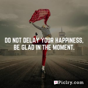Do not delay your happiness, be glad in the moment.