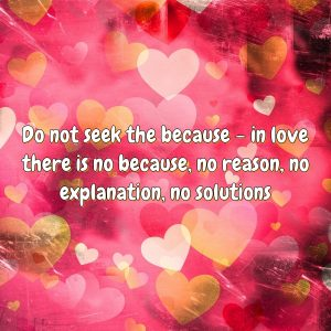 Do not seek the because – in love there is no because, no reason, no explanation, no solutions