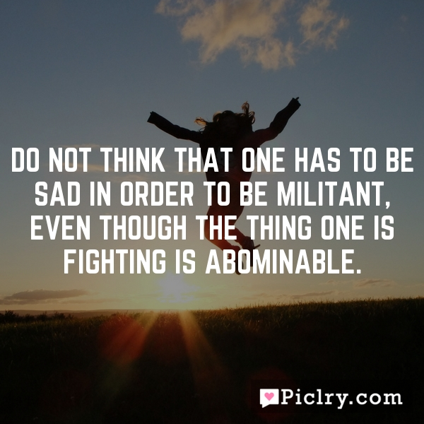 Do not think that one has to be sad in order to be militant, even though the thing one is fighting is abominable.