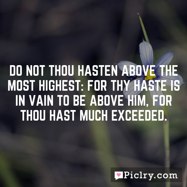 Do not thou hasten above the most Highest: for thy haste is in vain to be above him, for thou hast much exceeded.
