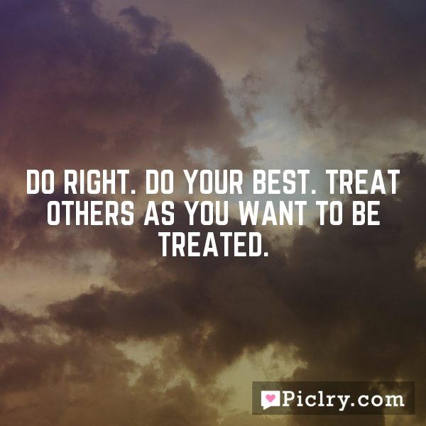 Do right. Do your best. Treat others as you want to be treated.