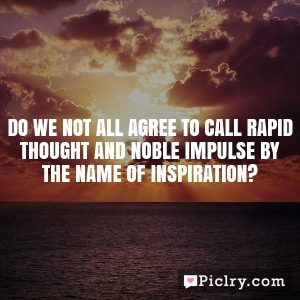 Do we not all agree to call rapid thought and noble impulse by the name of inspiration?