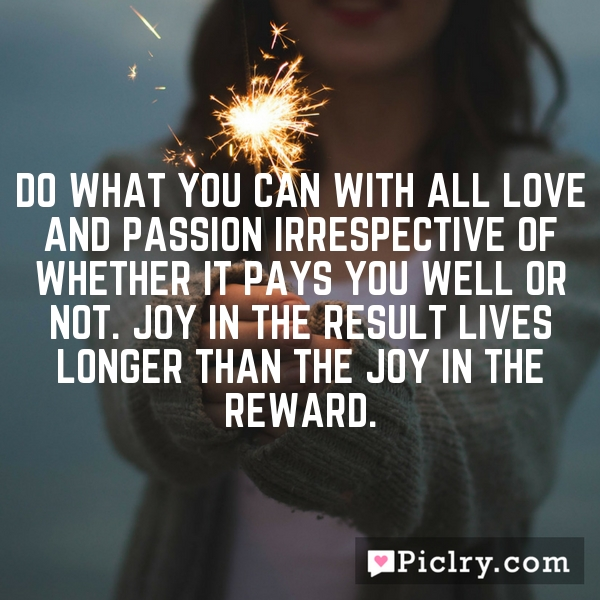 Do what you can with all love and passion irrespective of whether it pays you well or not. Joy in the result lives longer than the joy in the reward.