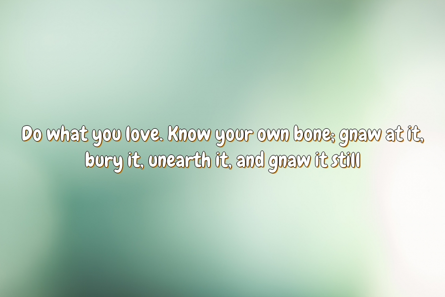 Do what you love. Know your own bone; gnaw at it, bury it, unearth it, and gnaw it still