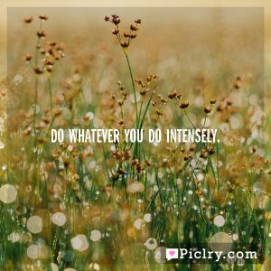 Do whatever you do intensely.
