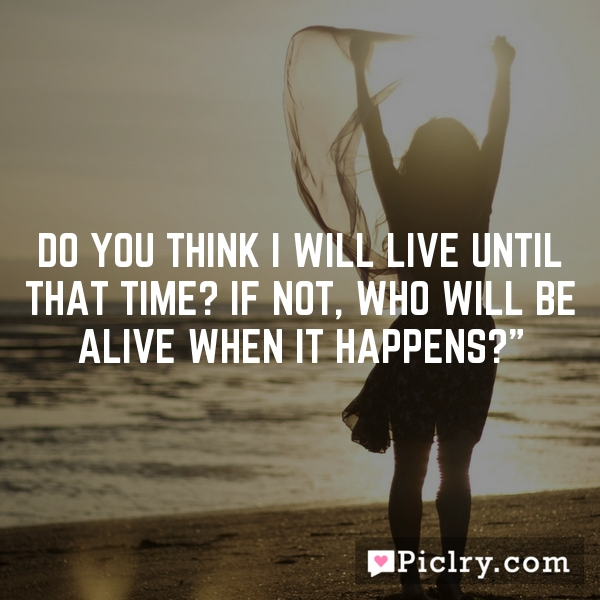 Do you think I will live until that time? If not, who will be alive when it happens?""