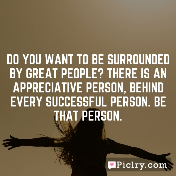 Do You want to be Surrounded by Great People? There is an Appreciative Person, behind every Successful Person. Be that Person.