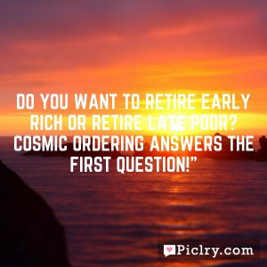 Do you want to retire early rich or retire late poor? Cosmic Ordering answers the first question!""
