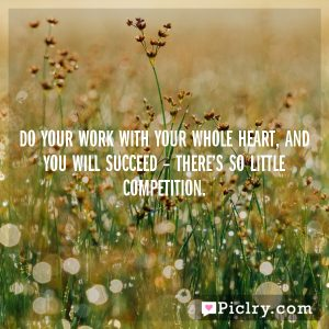 Do your work with your whole heart, and you will succeed – there's so little competition.